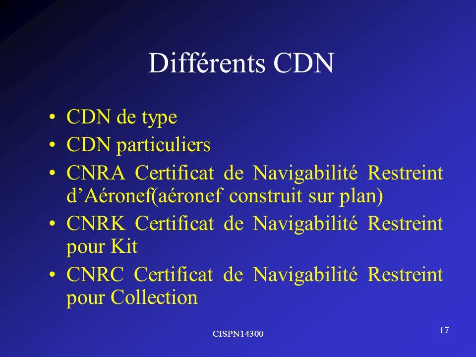 CISPN14300 17 Différents CDN CDN de type CDN particuliers CNRA Certificat de Navigabilité Restreint dAéronef(aéronef construit sur plan) CNRK Certific