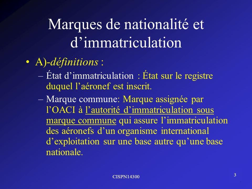 CISPN14300 3 Marques de nationalité et dimmatriculation A)-définitions : –État dimmatriculation : État sur le registre duquel laéronef est inscrit. –M