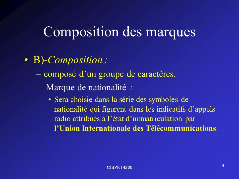 CISPN14300 4 Composition des marques B)-Composition : –composé dun groupe de caractères. – Marque de nationalité : Sera choisie dans la série des symb