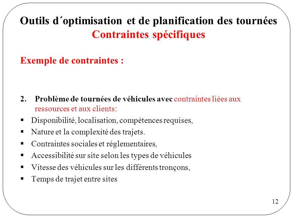 12 Outils d´optimisation et de planification des tournées Contraintes spécifiques Exemple de contraintes : 2.Problème de tournées de véhicules avec co