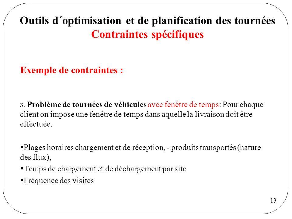 13 Outils d´optimisation et de planification des tournées Contraintes spécifiques Exemple de contraintes : 3. Problème de tournées de véhicules avec f