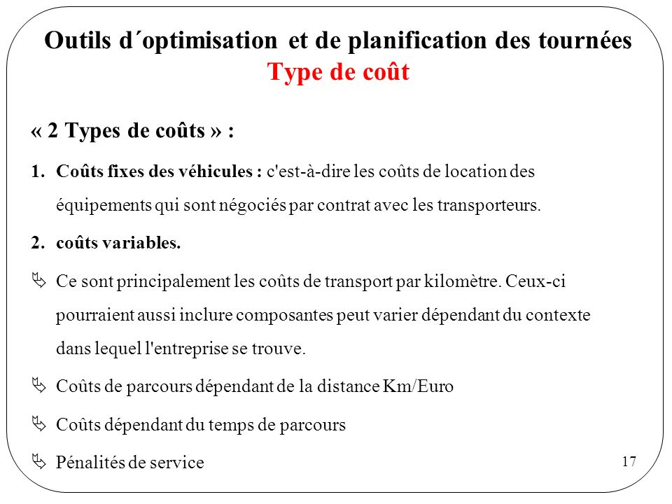 17 Outils d´optimisation et de planification des tournées Type de coût « 2 Types de coûts » : 1.Coûts fixes des véhicules : c'est-à-dire les coûts de