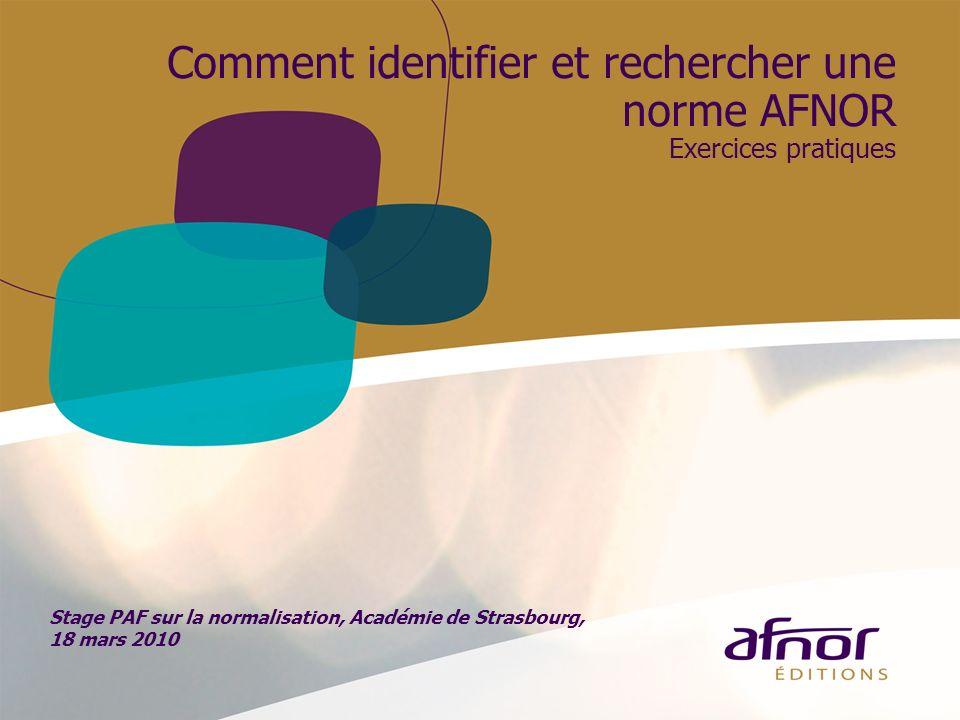 Comment identifier et rechercher une norme AFNOR Exercices pratiques Stage PAF sur la normalisation, Académie de Strasbourg, 18 mars 2010