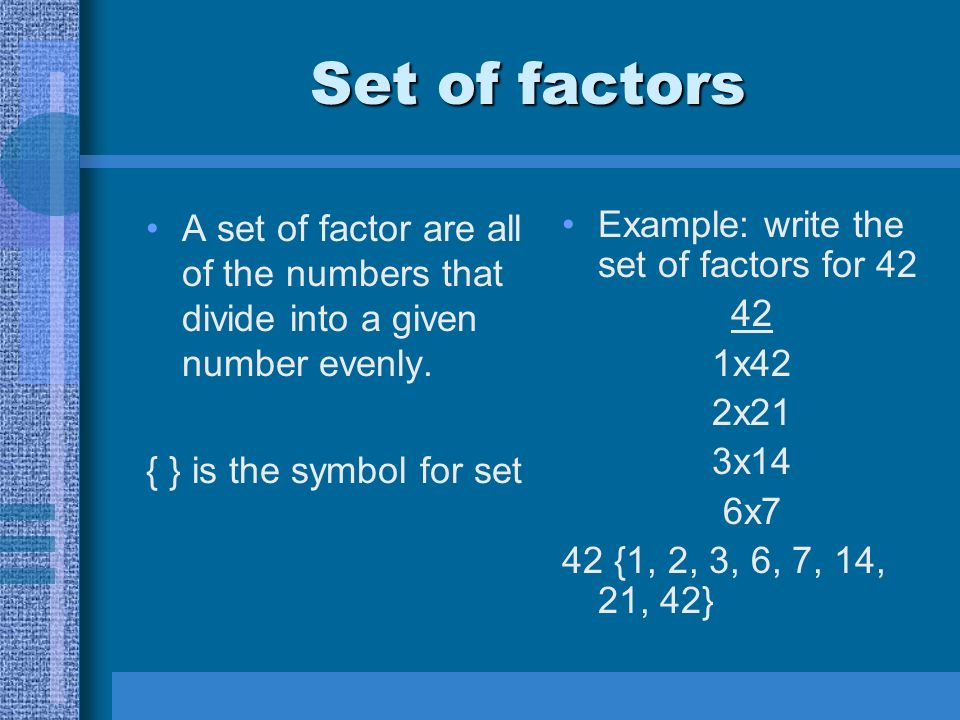 Set of factors Example: write the set of factors for 42 42 1x42 2x21 3x14 6x7 42 {1, 2, 3, 6, 7, 14, 21, 42} A set of factor are all of the numbers that divide into a given number evenly.