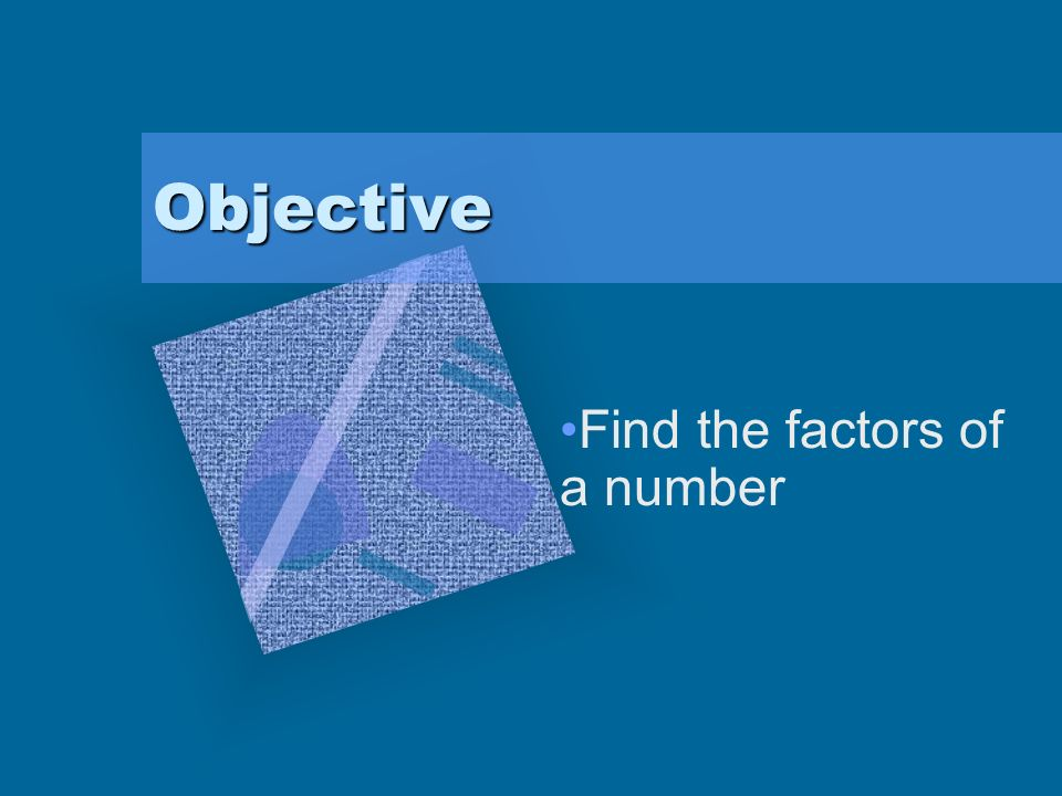 Objective Find the factors of a number