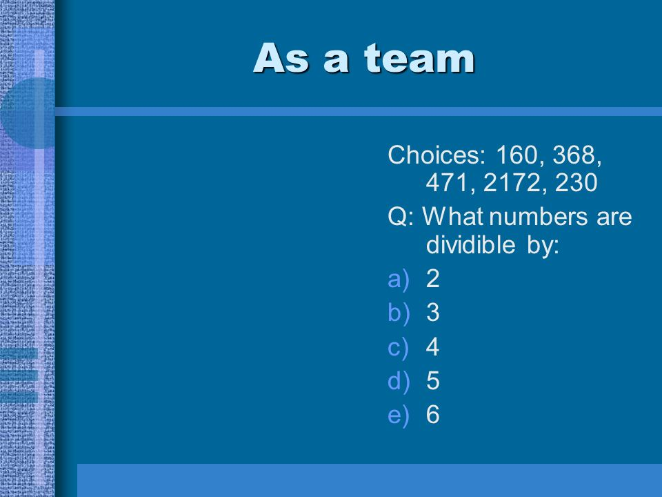As a team Choices: 160, 368, 471, 2172, 230 Q: What numbers are dividible by: a)2 b)3 c)4 d)5 e)6