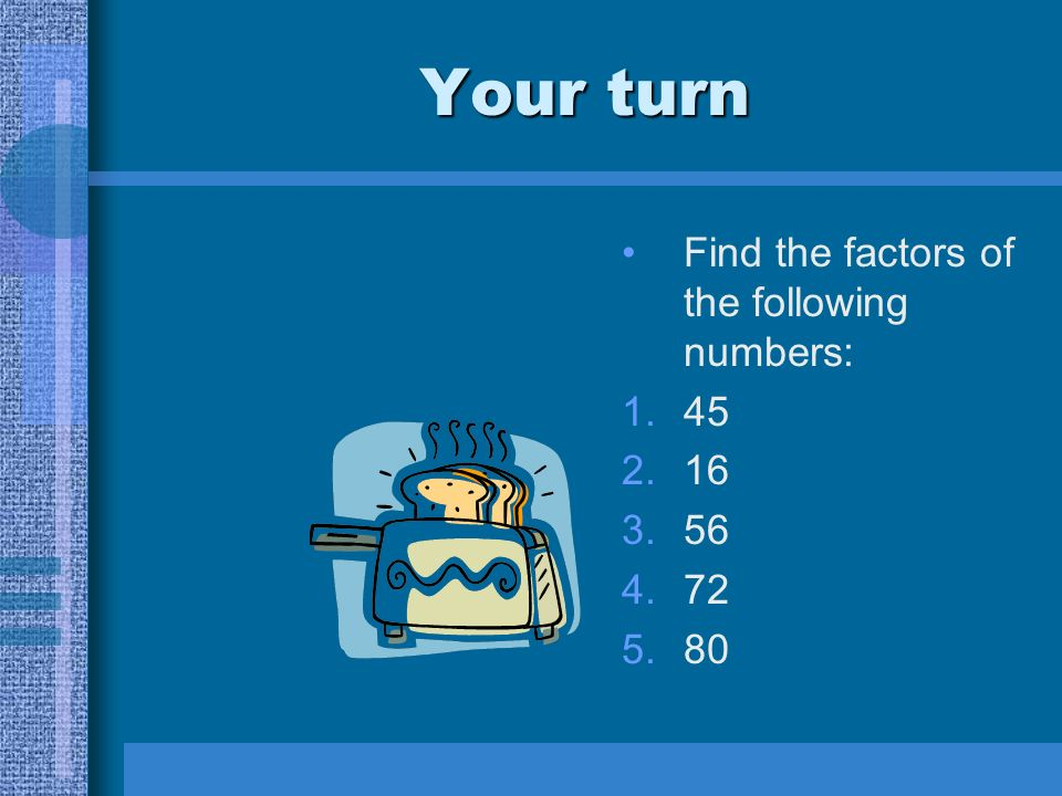 Your turn Find the factors of the following numbers: 1.45 2.16 3.56 4.72 5.80
