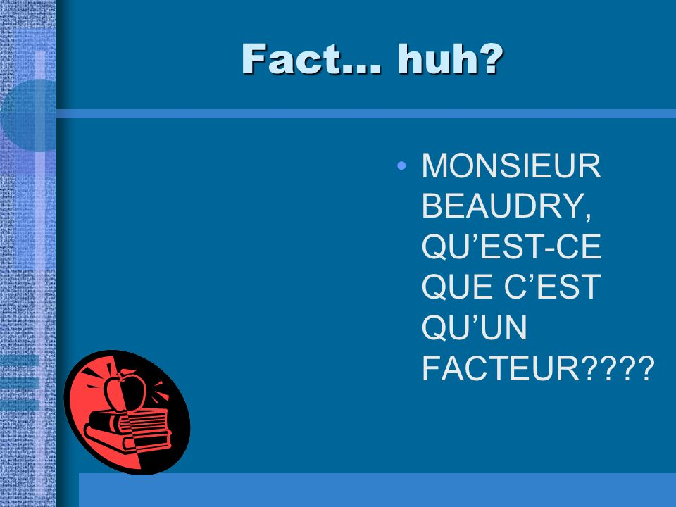 Fact… huh? MONSIEUR BEAUDRY, WHAT IN THE WORLD IS A FACTOR????