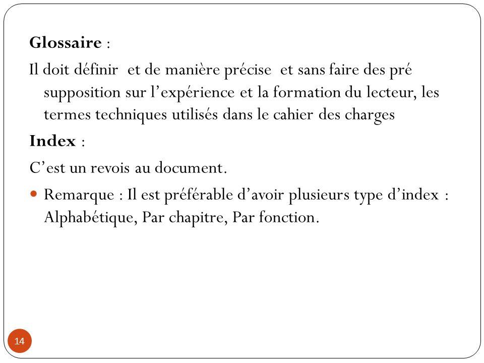 14 Glossaire : Il doit définir et de manière précise et sans faire des pré supposition sur lexpérience et la formation du lecteur, les termes techniqu