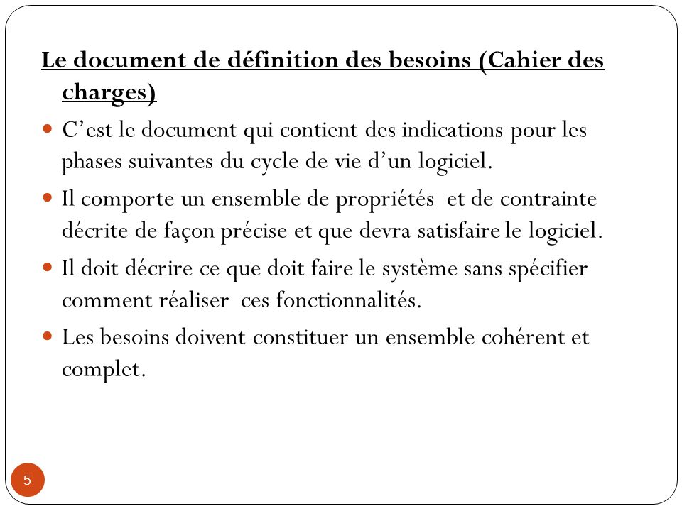 5 Le document de définition des besoins (Cahier des charges) Cest le document qui contient des indications pour les phases suivantes du cycle de vie d