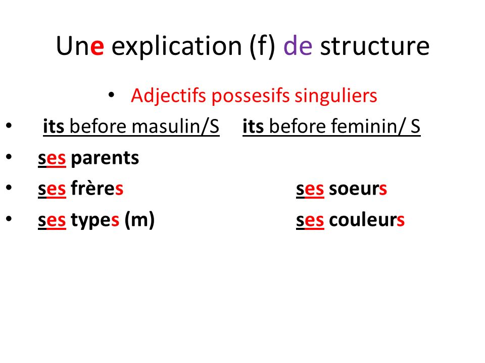 Une explication (f) de structure Adjectifs possesifs singuliers its before masulin/S its before feminin/ S ses parents ses frères ses soeurs ses types