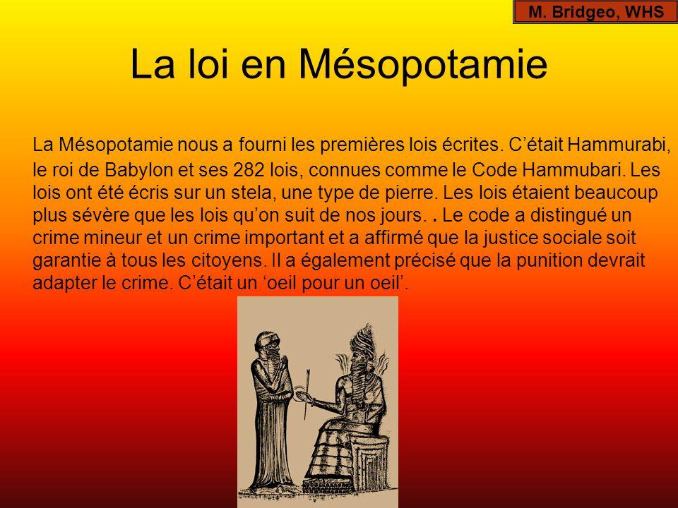 La loi en Mésopotamie La Mésopotamie nous a fourni les premières lois écrites. Cétait Hammurabi, le roi de Babylon et ses 282 lois, connues comme le C