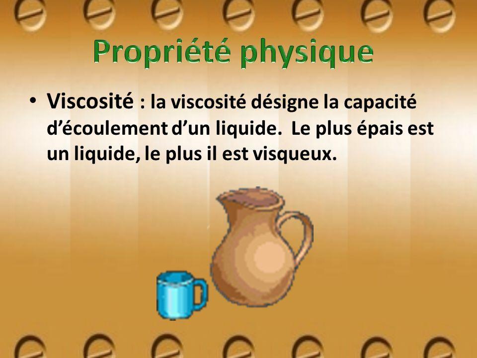 Viscosité : la viscosité désigne la capacité découlement dun liquide. Le plus épais est un liquide, le plus il est visqueux.