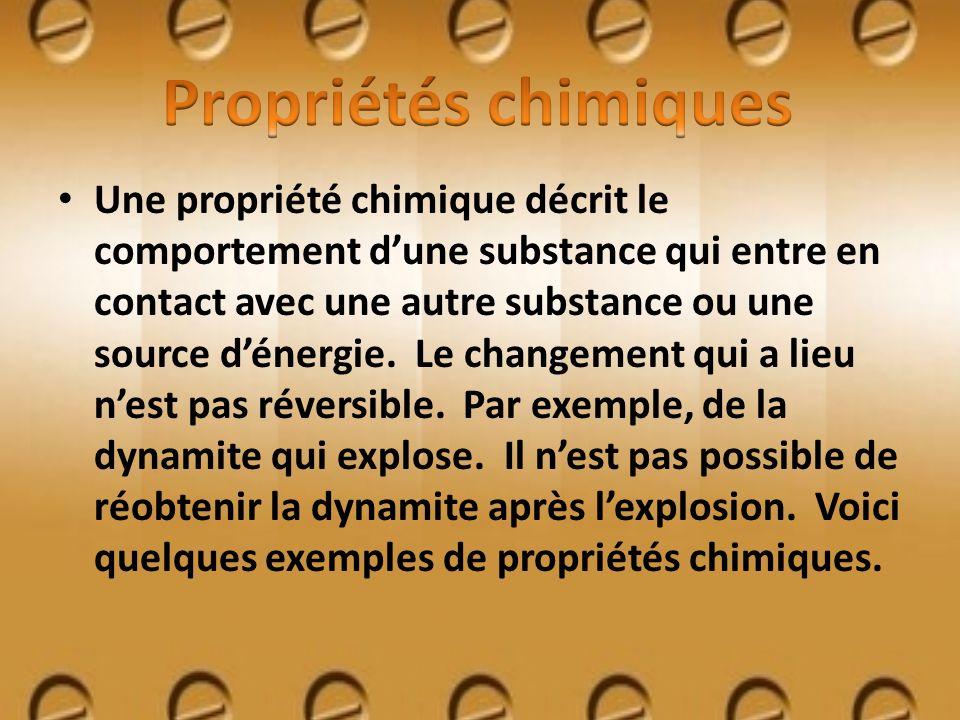 Une propriété chimique décrit le comportement dune substance qui entre en contact avec une autre substance ou une source dénergie. Le changement qui a