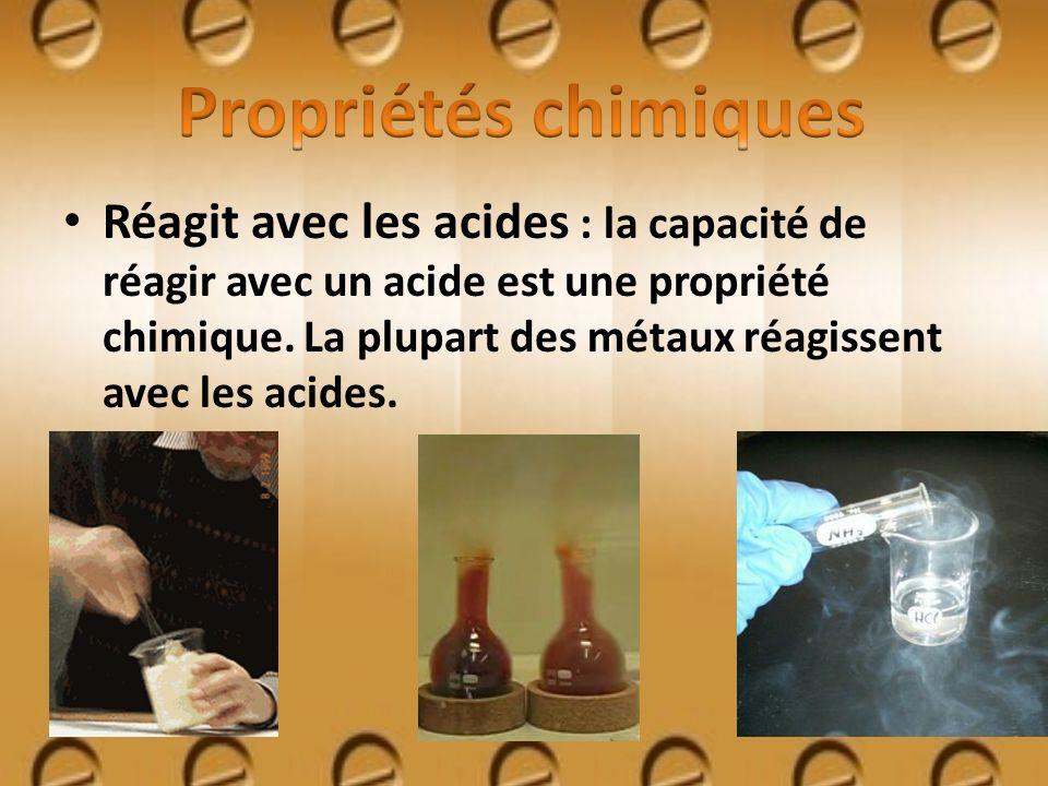 Réagit avec les acides : la capacité de réagir avec un acide est une propriété chimique. La plupart des métaux réagissent avec les acides.