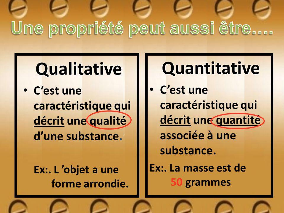 Qualitative Cest une caractéristique qui décrit une qualité dune substance. Ex:. L objet a une forme arrondie. Quantitative Cest une caractéristique q