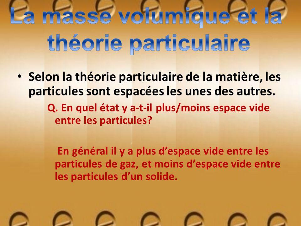 Selon la théorie particulaire de la matière, les particules sont espacées les unes des autres. Q. En quel état y a-t-il plus/moins espace vide entre l