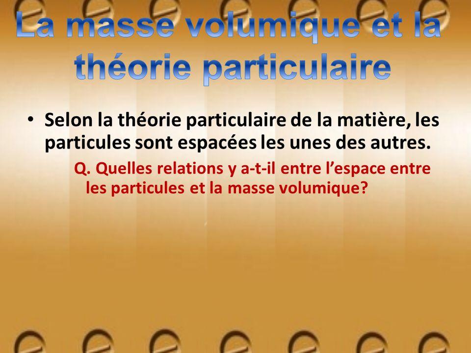Selon la théorie particulaire de la matière, les particules sont espacées les unes des autres. Q. Quelles relations y a-t-il entre lespace entre les p