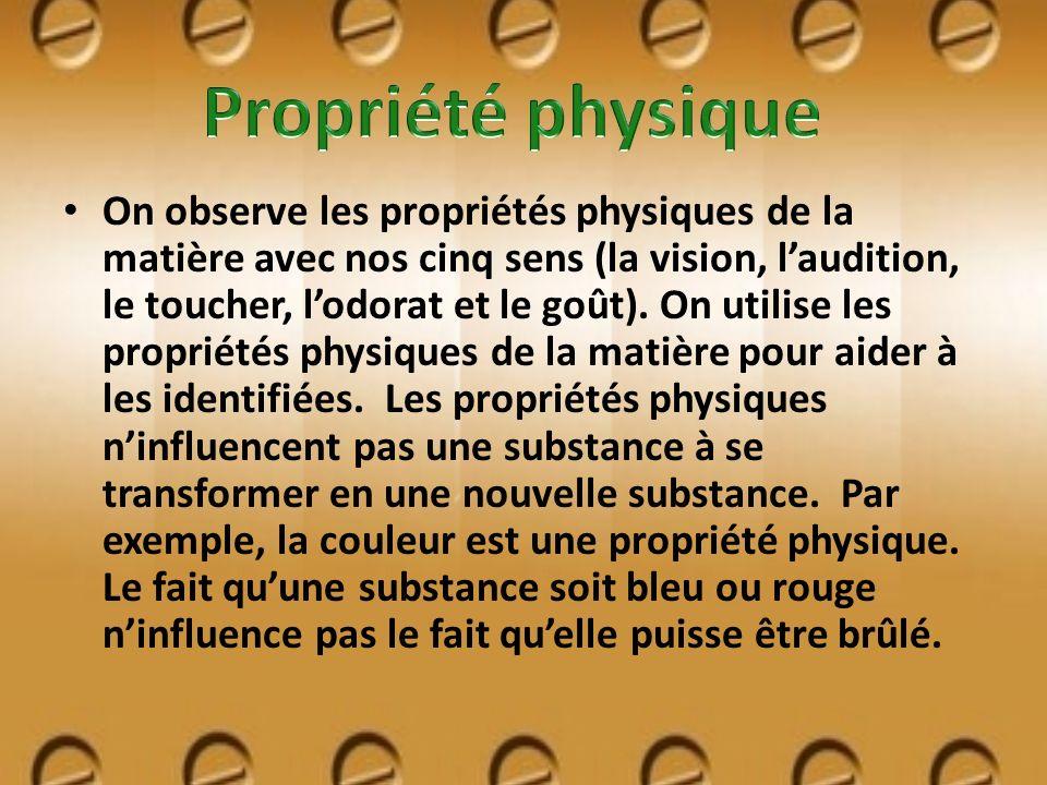 On observe les propriétés physiques de la matière avec nos cinq sens (la vision, laudition, le toucher, lodorat et le goût). On utilise les propriétés