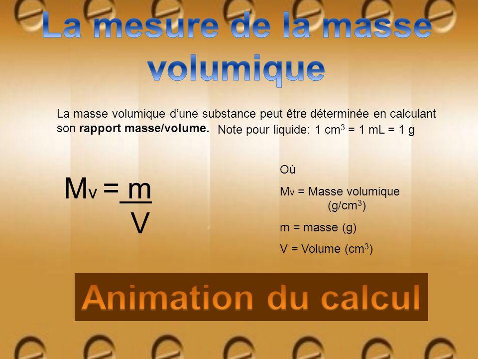 La masse volumique dune substance peut être déterminée en calculant son rapport masse/volume. Où M v = Masse volumique (g/cm 3 ) m = masse (g) V = Vol