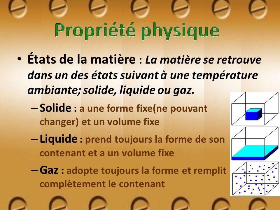 États de la matière : La matière se retrouve dans un des états suivant à une température ambiante; solide, liquide ou gaz. – Solide : a une forme fixe