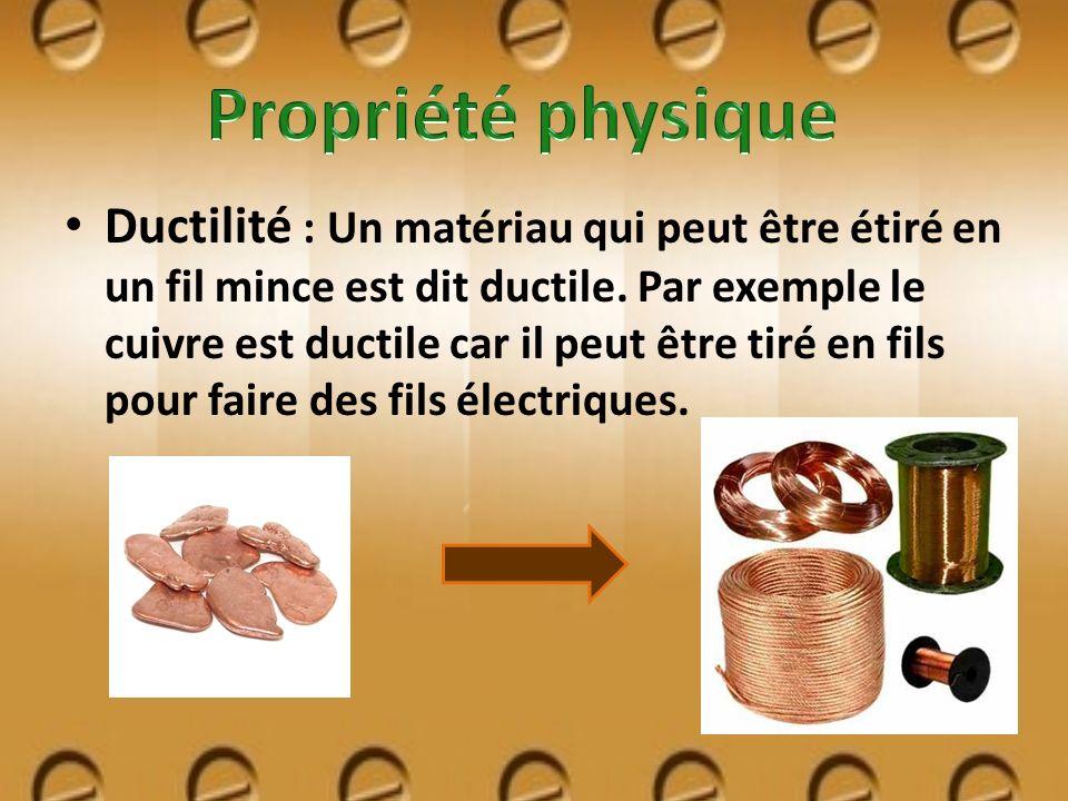 Ductilité : Un matériau qui peut être étiré en un fil mince est dit ductile. Par exemple le cuivre est ductile car il peut être tiré en fils pour fair