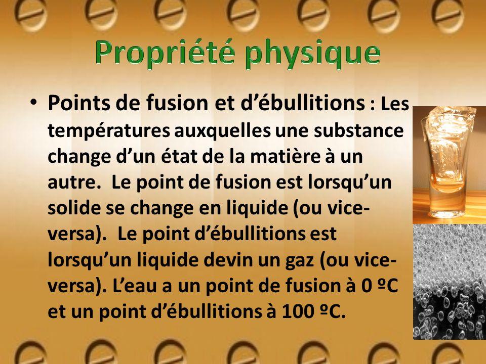 Points de fusion et débullitions : Les températures auxquelles une substance change dun état de la matière à un autre. Le point de fusion est lorsquun