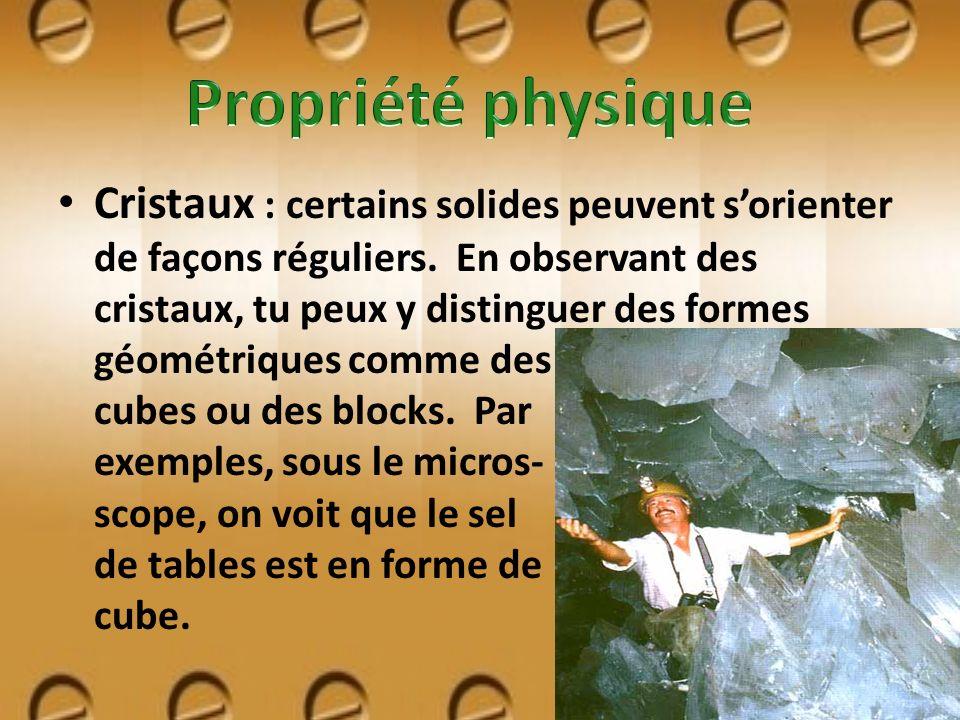 Cristaux : certains solides peuvent sorienter de façons réguliers. En observant des cristaux, tu peux y distinguer des formes géométriques comme des c