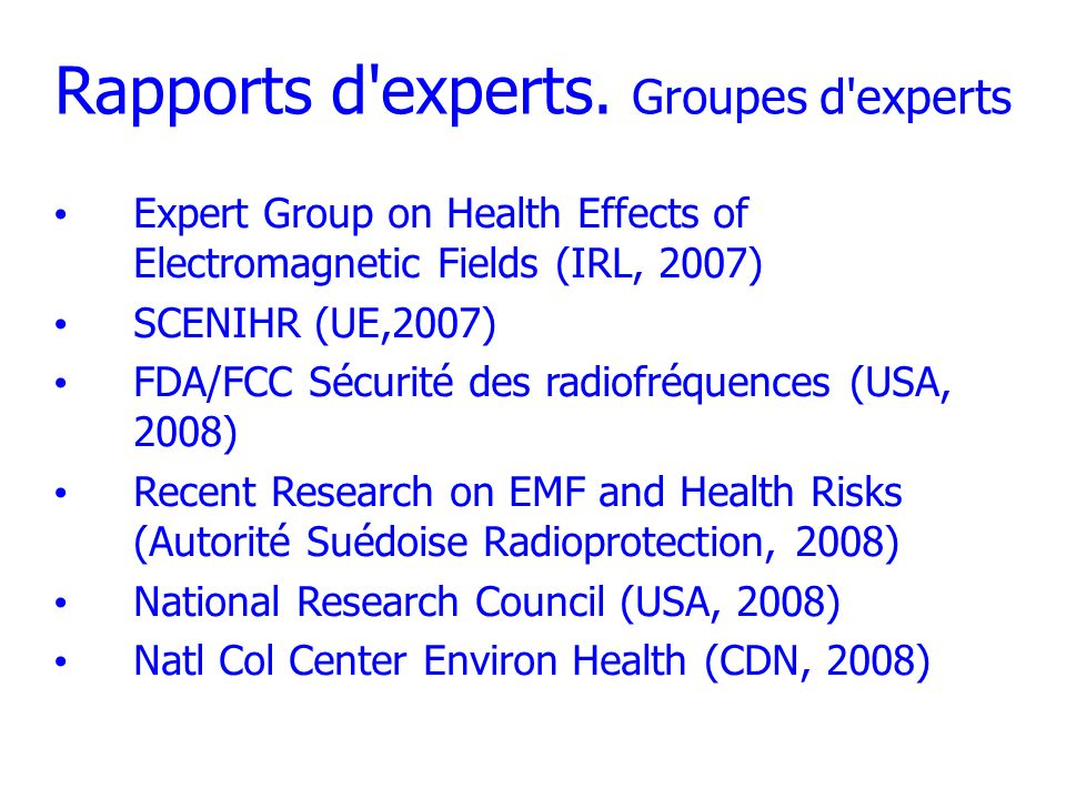 Rapports d'experts. Groupes d'experts Expert Group on Health Effects of Electromagnetic Fields (IRL, 2007) SCENIHR (UE,2007) FDA/FCC Sécurité des radi