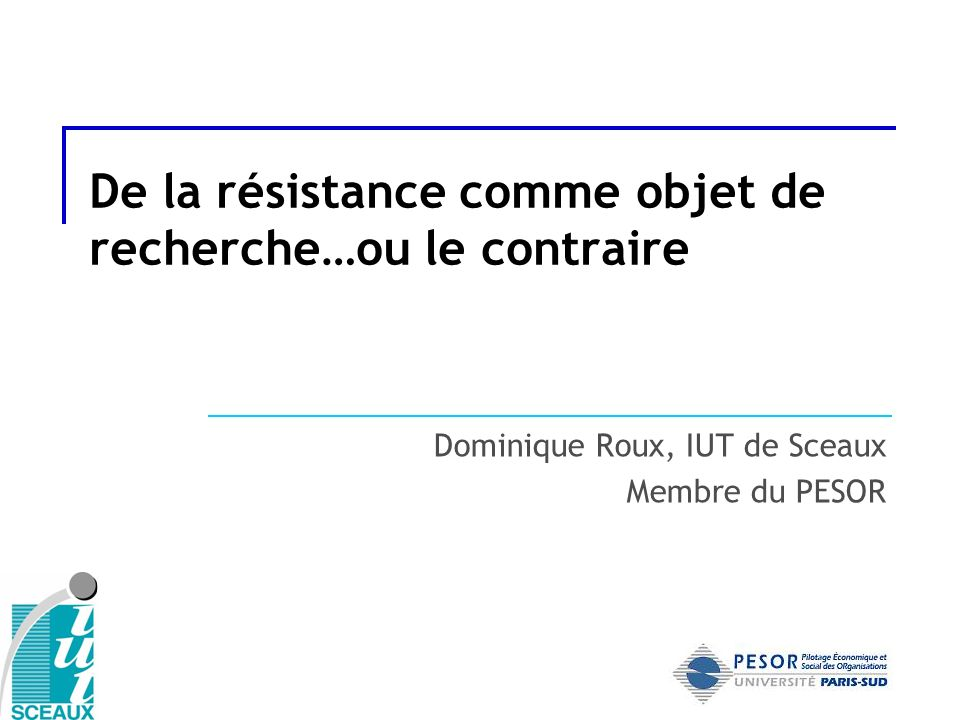 De la résistance comme objet de recherche…ou le contraire Dominique Roux, IUT de Sceaux Membre du PESOR