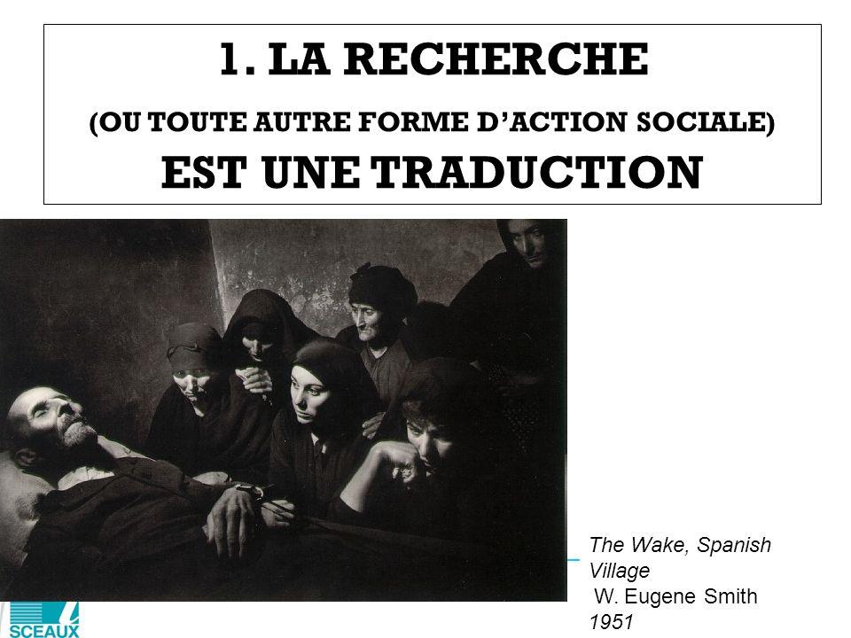 1. LA RECHERCHE (OU TOUTE AUTRE FORME DACTION SOCIALE) EST UNE TRADUCTION The Wake, Spanish Village W. Eugene Smith 1951