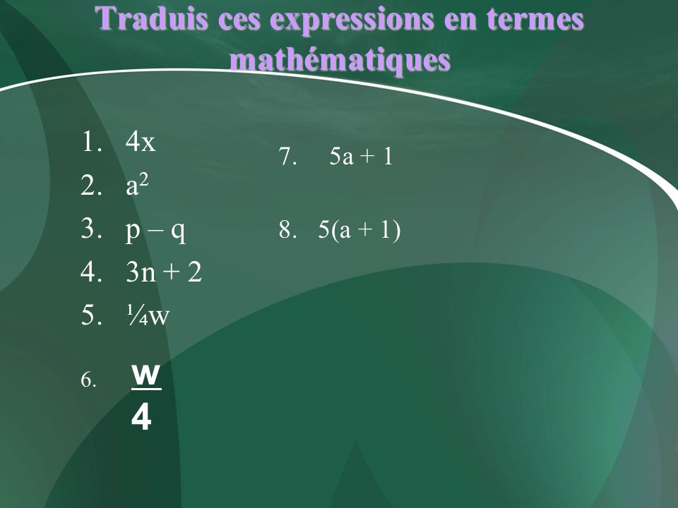 Traduis ces expressions en termes mathématiques 1.4x 2.a 2 3.p – q 4.3n + 2 5.¼w w4w4 6. 7.5a + 1 8.5(a + 1)