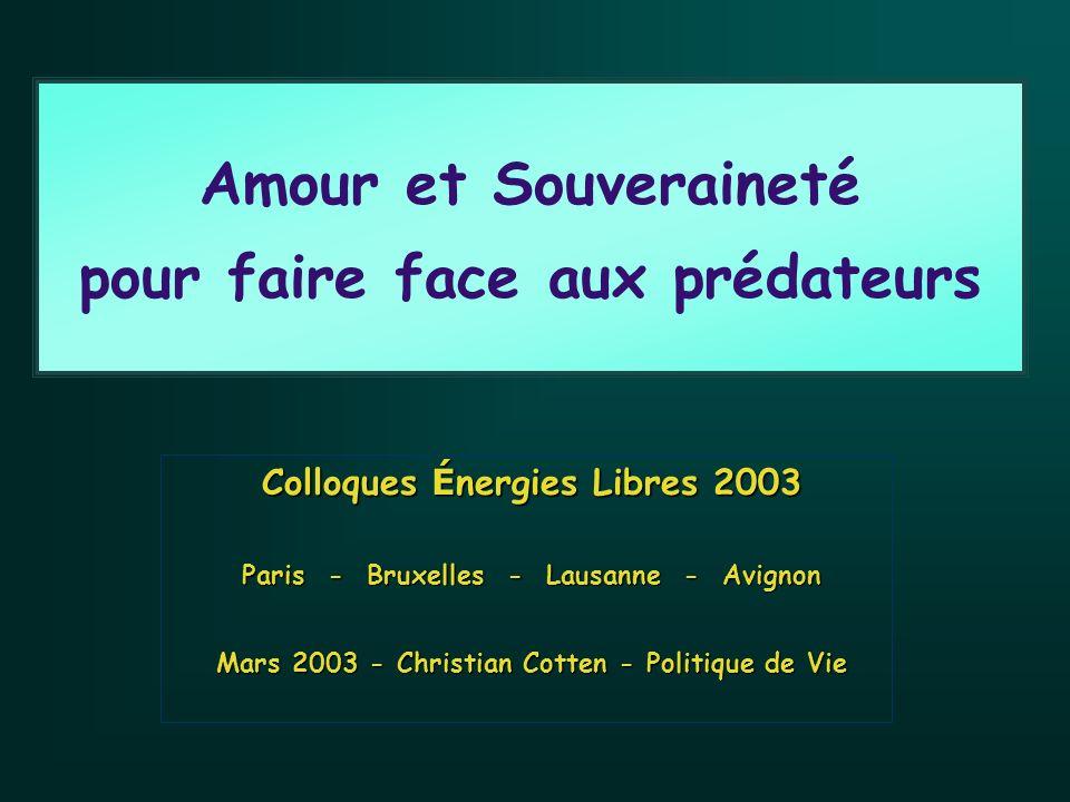 Amour et Souveraineté pour faire face aux prédateurs Colloques É nergies Libres 2003 Paris - Bruxelles - Lausanne - Avignon Mars 2003 - Christian Cotten - Politique de Vie