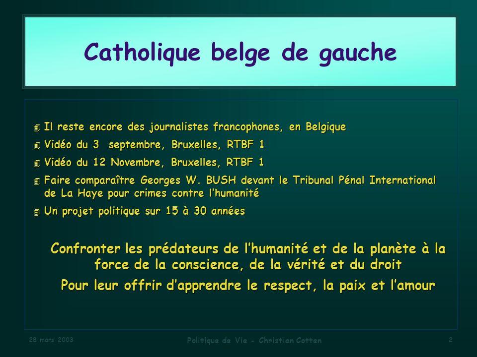 28 mars 2003 Politique de Vie - Christian Cotten 2 Catholique belge de gauche 4 Il reste encore des journalistes francophones, en Belgique 4 Vidéo du 3 septembre, Bruxelles, RTBF 1 4 Vidéo du 12 Novembre, Bruxelles, RTBF 1 4 Faire comparaître Georges W.