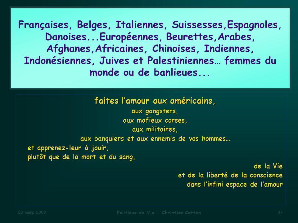 28 mars 2003 Politique de Vie - Christian Cotten 37 Françaises, Belges, Italiennes, Suissesses,Espagnoles, Danoises...Européennes, Beurettes,Arabes, Afghanes,Africaines, Chinoises, Indiennes, Indonésiennes, Juives et Palestiniennes… femmes du monde ou de banlieues...