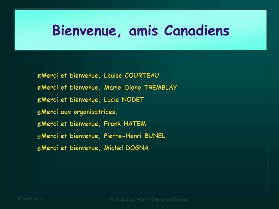 28 mars 2003 Politique de Vie - Christian Cotten 4 Bienvenue, amis Canadiens 4 Merci et bienvenue, Louise COURTEAU 4 Merci et bienvenue, Marie-Diane TREMBLAY 4 Merci et bienvenue, Lucie NODET 4 Merci aux organisatrices, 4 Merci et bienvenue, Frank HATEM 4 Merci et bienvenue, Pierre-Henri BUNEL 4 Merci et bienvenue, Michel DOGNA