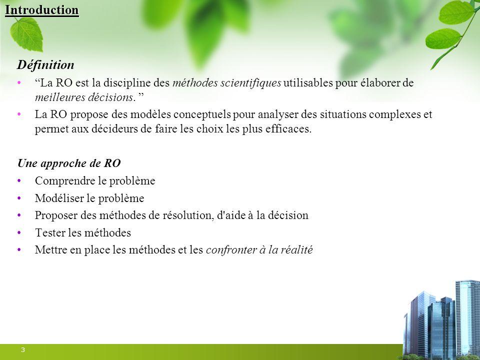 3 Introduction Définition La RO est la discipline des méthodes scientifiques utilisables pour élaborer de meilleures décisions. La RO propose des modè