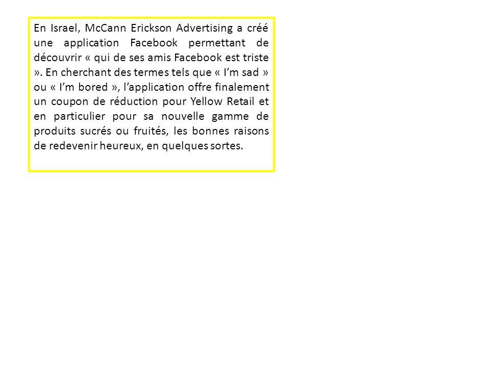 En Israel, McCann Erickson Advertising a créé une application Facebook permettant de découvrir « qui de ses amis Facebook est triste ». En cherchant d