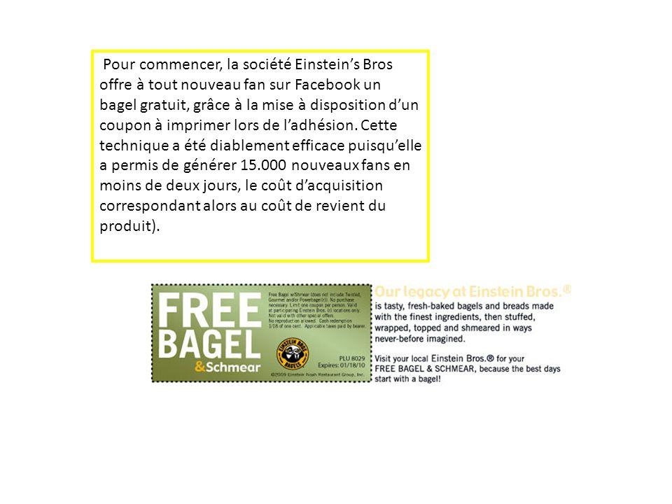 Pour commencer, la société Einsteins Bros offre à tout nouveau fan sur Facebook un bagel gratuit, grâce à la mise à disposition dun coupon à imprimer
