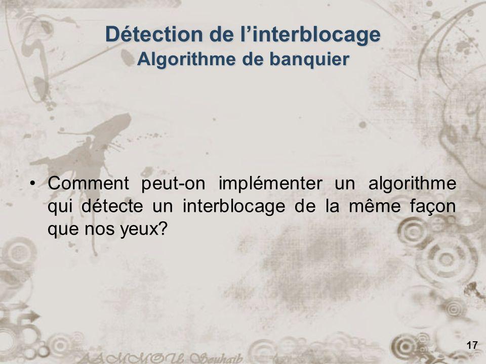 17 Détection de linterblocage Algorithme de banquier Comment peut-on implémenter un algorithme qui détecte un interblocage de la même façon que nos ye