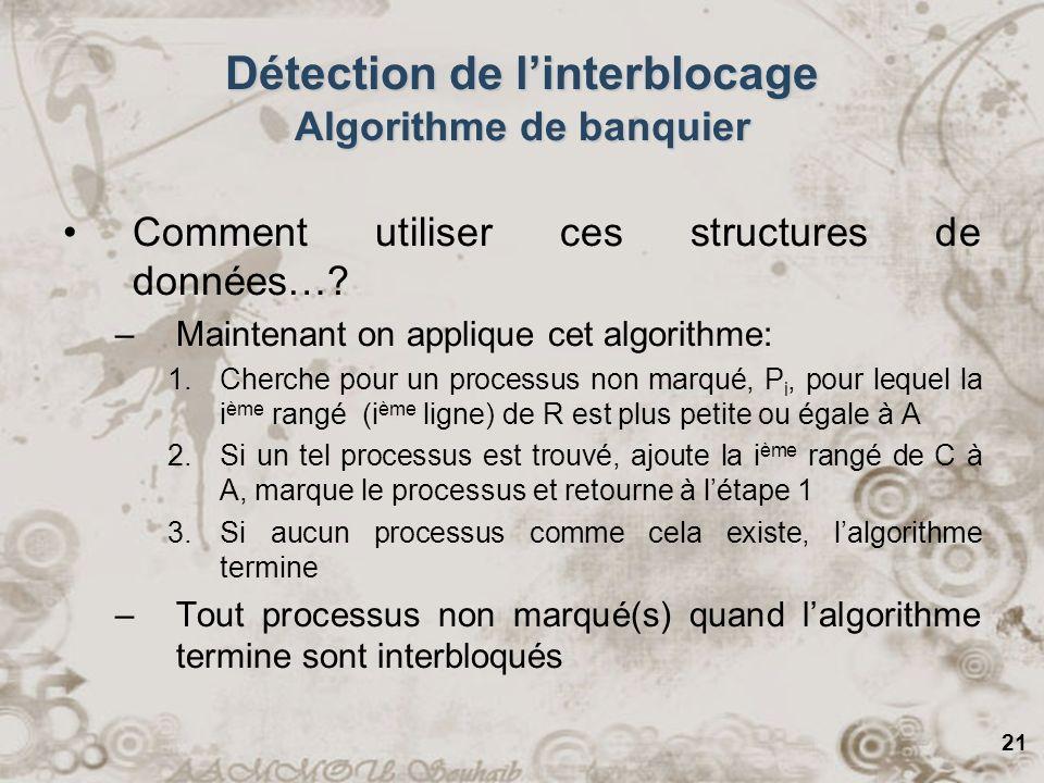 21 Détection de linterblocage Algorithme de banquier Comment utiliser ces structures de données…? –Maintenant on applique cet algorithme: 1.Cherche po