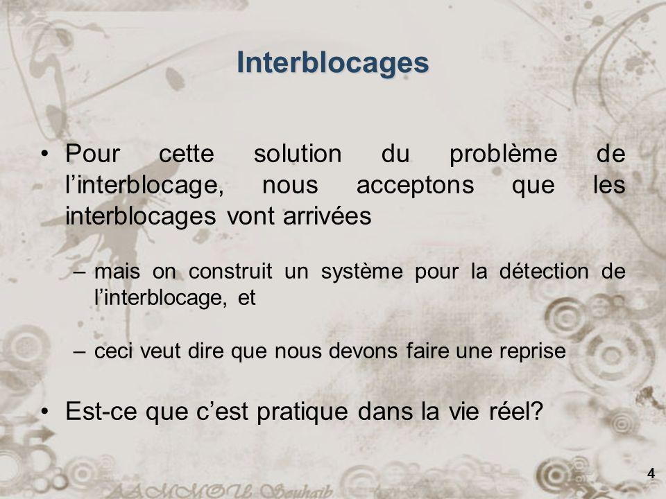 4 Interblocages Pour cette solution du problème de linterblocage, nous acceptons que les interblocages vont arrivées –mais on construit un système pou