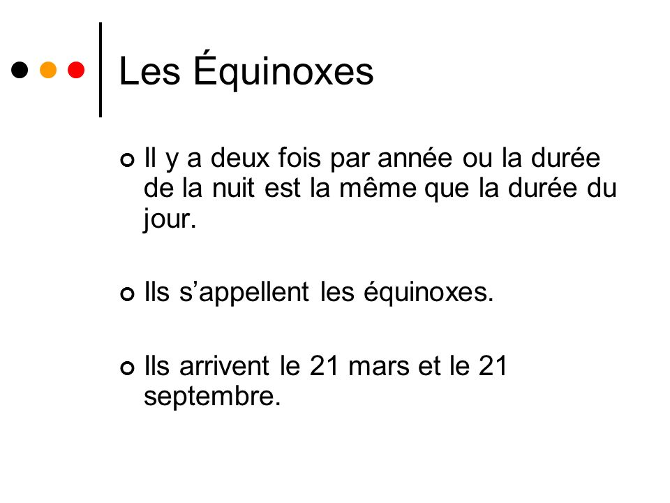 Les Équinoxes Il y a deux fois par année ou la durée de la nuit est la même que la durée du jour. Ils sappellent les équinoxes. Ils arrivent le 21 mar