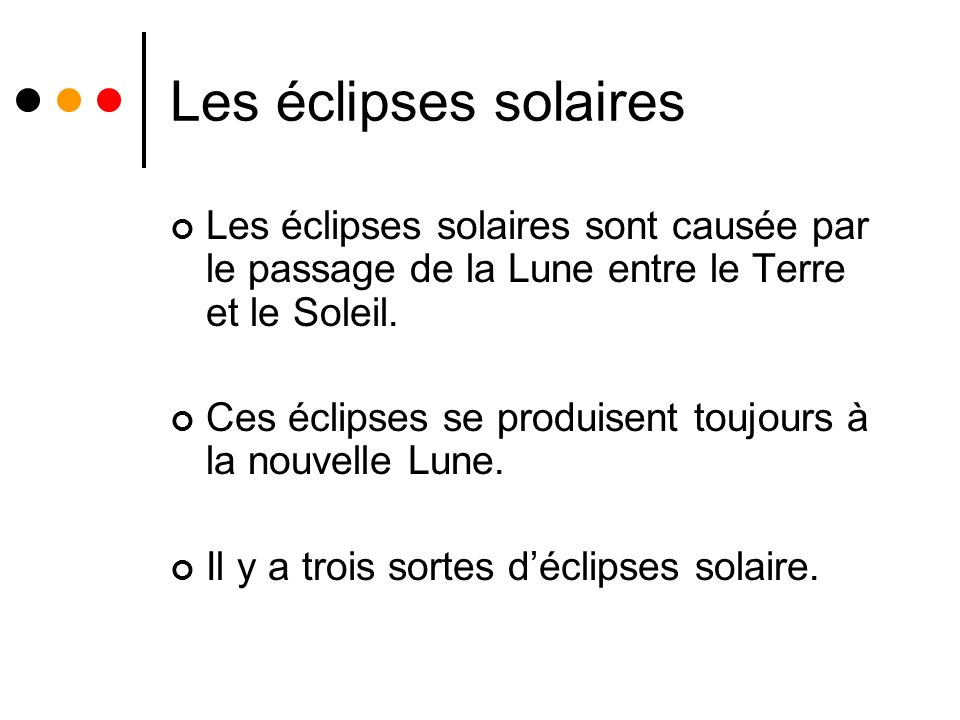 Les éclipses solaires Les éclipses solaires sont causée par le passage de la Lune entre le Terre et le Soleil. Ces éclipses se produisent toujours à l