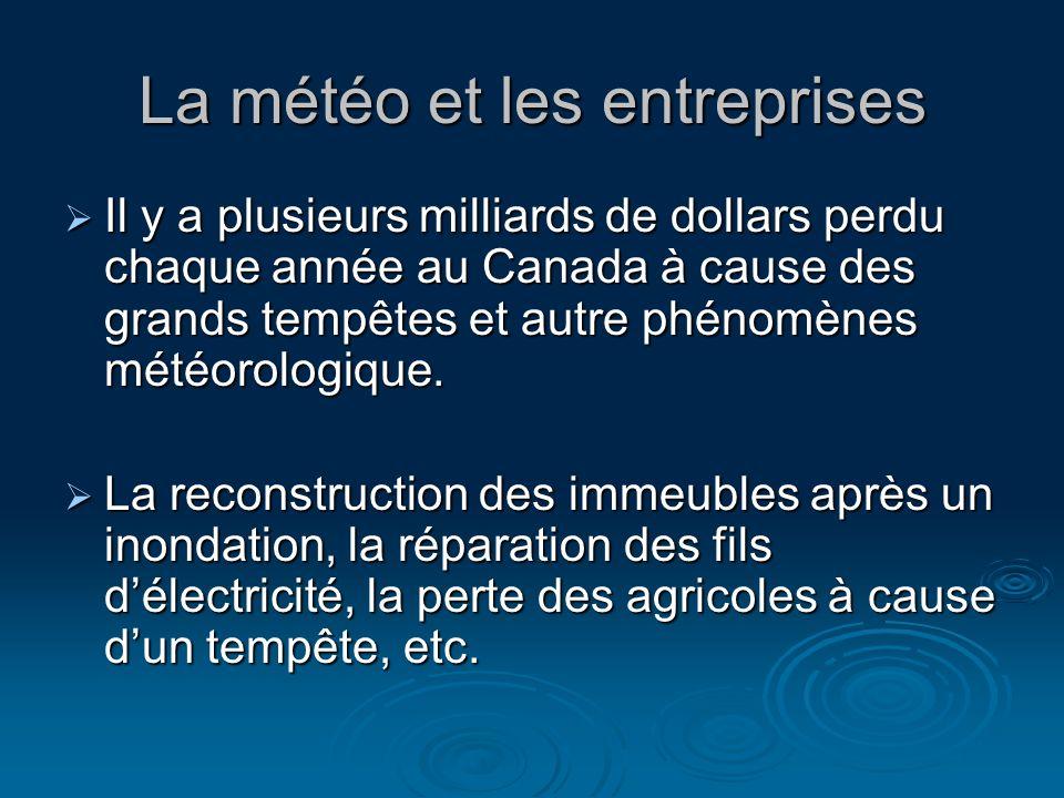 La météo et les entreprises Il y a plusieurs milliards de dollars perdu chaque année au Canada à cause des grands tempêtes et autre phénomènes météorologique.