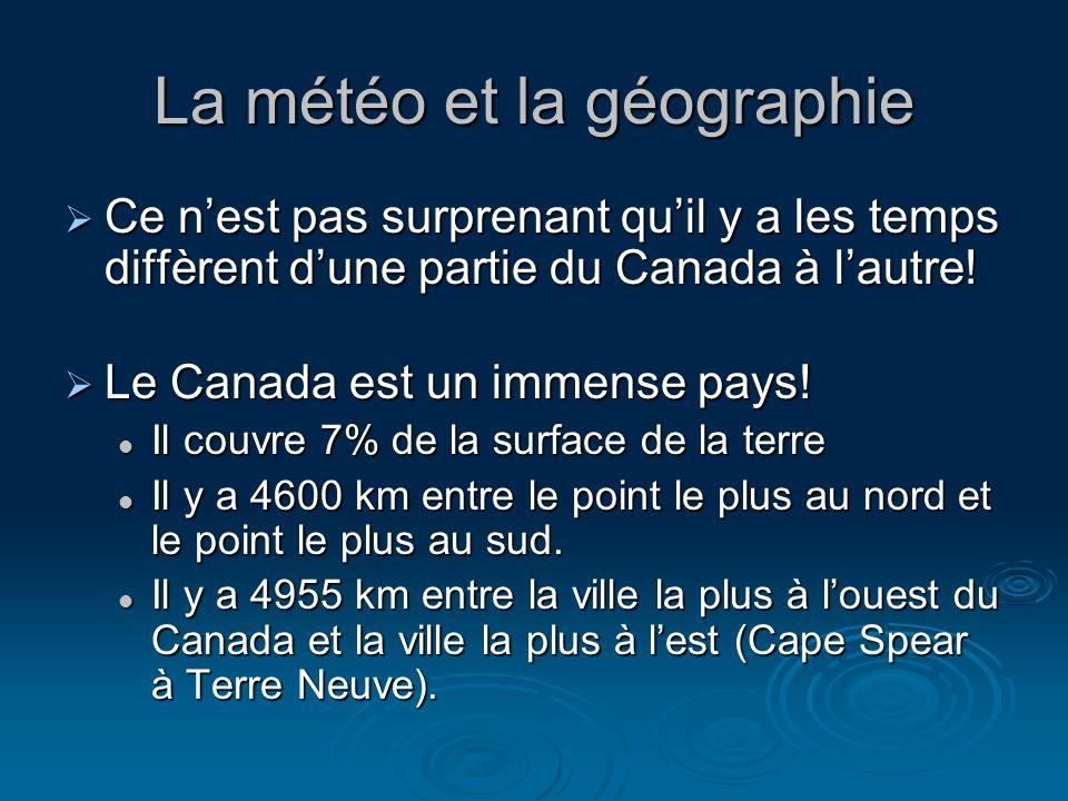 La météo et la géographie Ce nest pas surprenant quil y a les temps diffèrent dune partie du Canada à lautre.