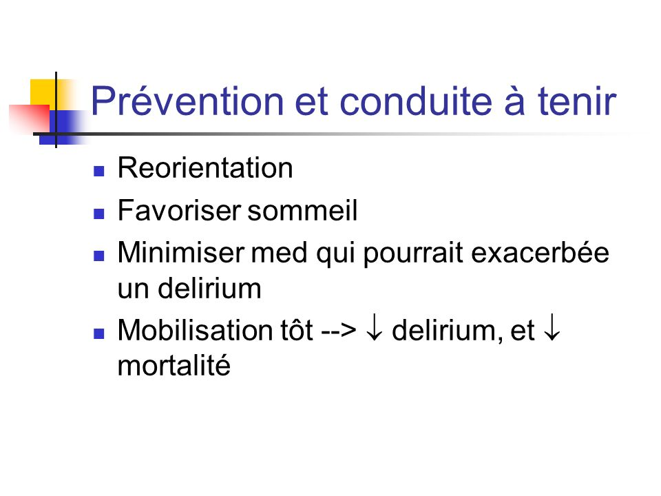 Prévention et conduite à tenir Reorientation Favoriser sommeil Minimiser med qui pourrait exacerbée un delirium Mobilisation tôt --> delirium, et mort