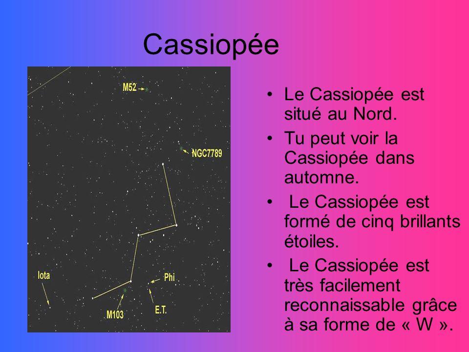 Cassiopée Le Cassiopée est situé au Nord. Tu peut voir la Cassiopée dans automne. Le Cassiopée est formé de cinq brillants étoiles. Le Cassiopée est t