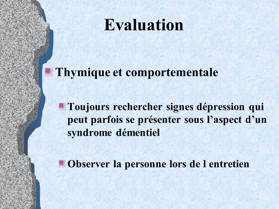 Evaluation Thymique et comportementale Toujours rechercher signes dépression qui peut parfois se présenter sous laspect dun syndrome démentiel Observe
