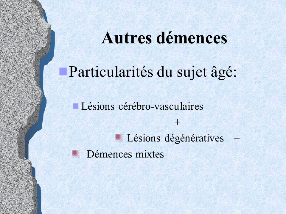 Autres démences Particularités du sujet âgé: Lésions cérébro-vasculaires + Lésions dégénératives = Démences mixtes
